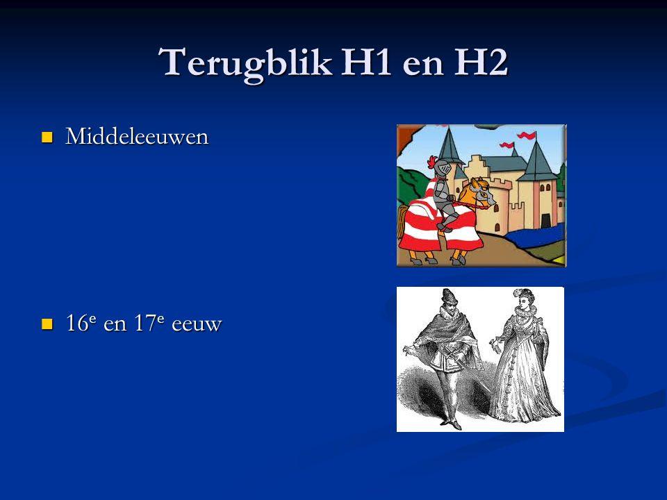 Terugblik H1 en H2 Middeleeuwen Middeleeuwen 16 e en 17 e eeuw 16 e en 17 e eeuw