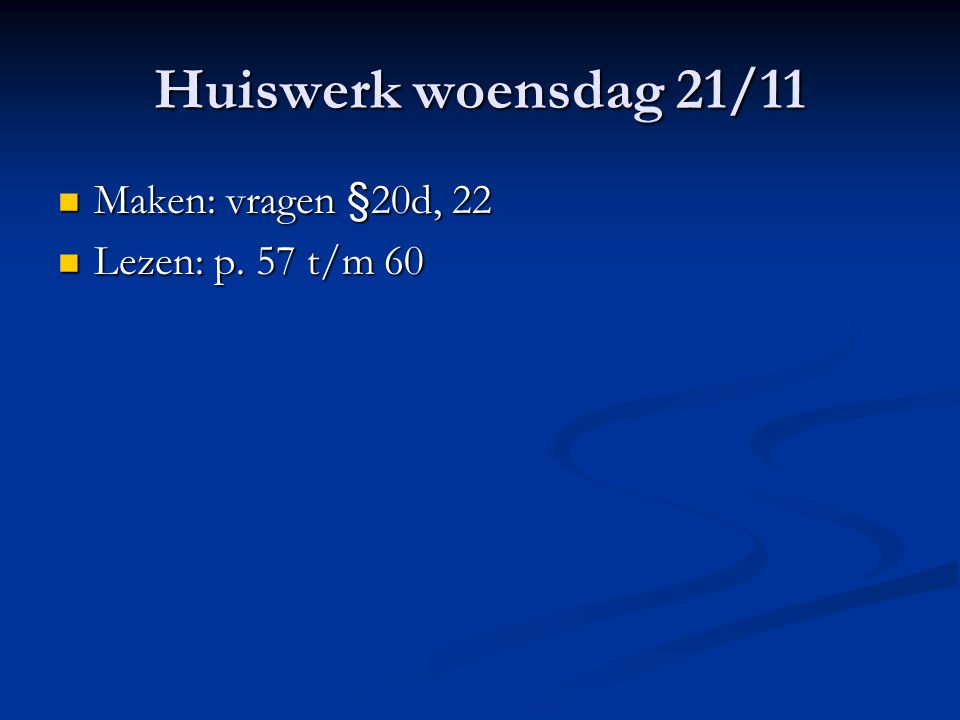 Huiswerk woensdag 21/11 Maken: vragen §20d, 22 Maken: vragen §20d, 22 Lezen: p. 57 t/m 60 Lezen: p. 57 t/m 60