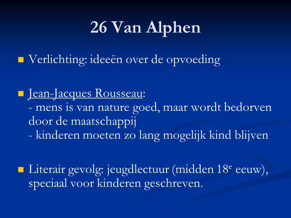 26 Van Alphen Verlichting: ideeën over de opvoeding Jean-Jacques Rousseau: - mens is van nature goed, maar wordt bedorven door de maatschappij - kinde