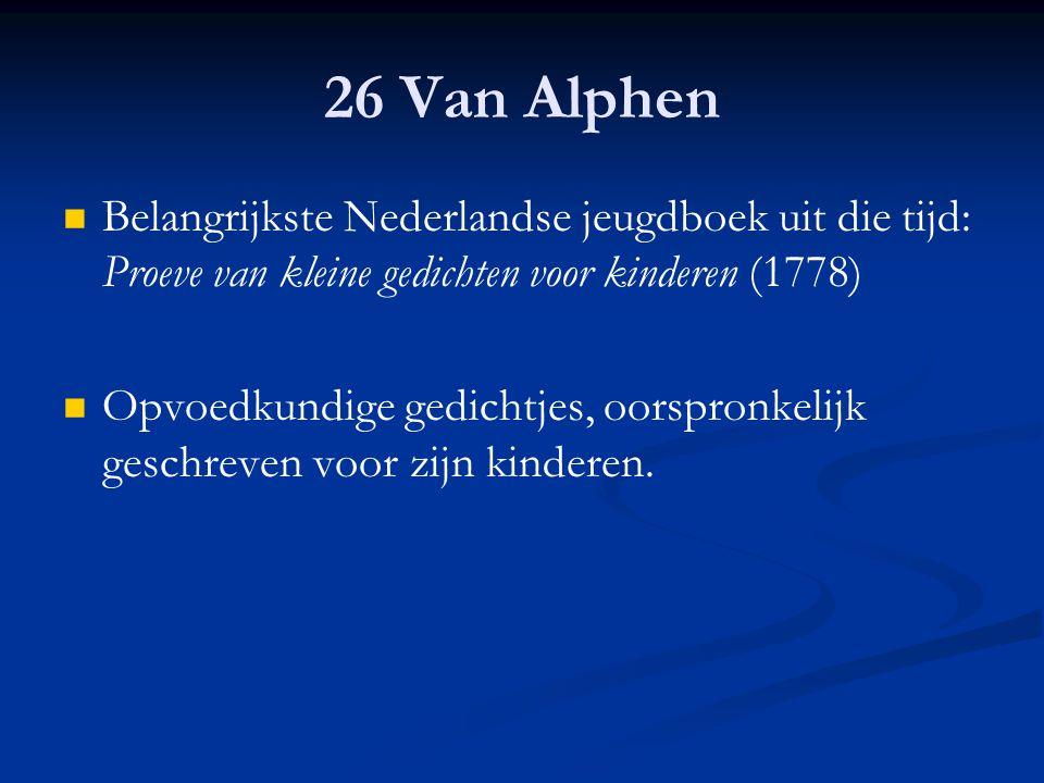 26 Van Alphen Belangrijkste Nederlandse jeugdboek uit die tijd: Proeve van kleine gedichten voor kinderen (1778) Opvoedkundige gedichtjes, oorspronkel