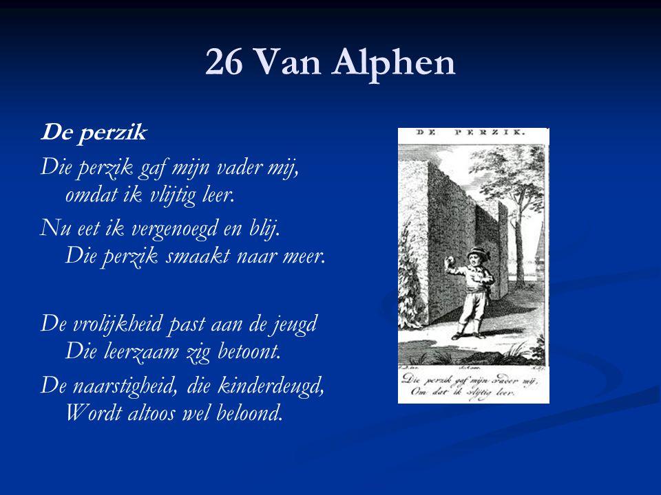 26 Van Alphen De perzik Die perzik gaf mijn vader mij, omdat ik vlijtig leer. Nu eet ik vergenoegd en blij. Die perzik smaakt naar meer. De vrolijkhei
