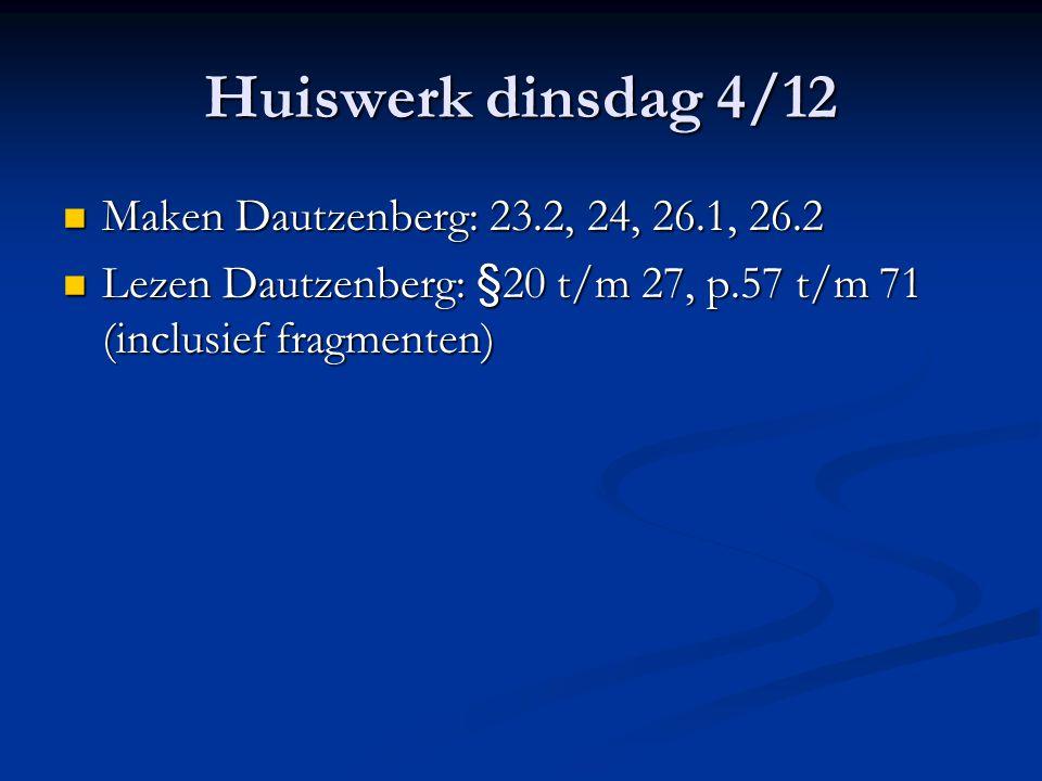 Huiswerk dinsdag 4/12 Maken Dautzenberg: 23.2, 24, 26.1, 26.2 Maken Dautzenberg: 23.2, 24, 26.1, 26.2 Lezen Dautzenberg: §20 t/m 27, p.57 t/m 71 (incl