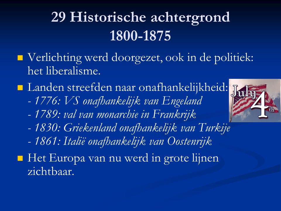 29 Historische achtergrond 1800-1875 Verlichting werd doorgezet, ook in de politiek: het liberalisme. Landen streefden naar onafhankelijkheid: - 1776: