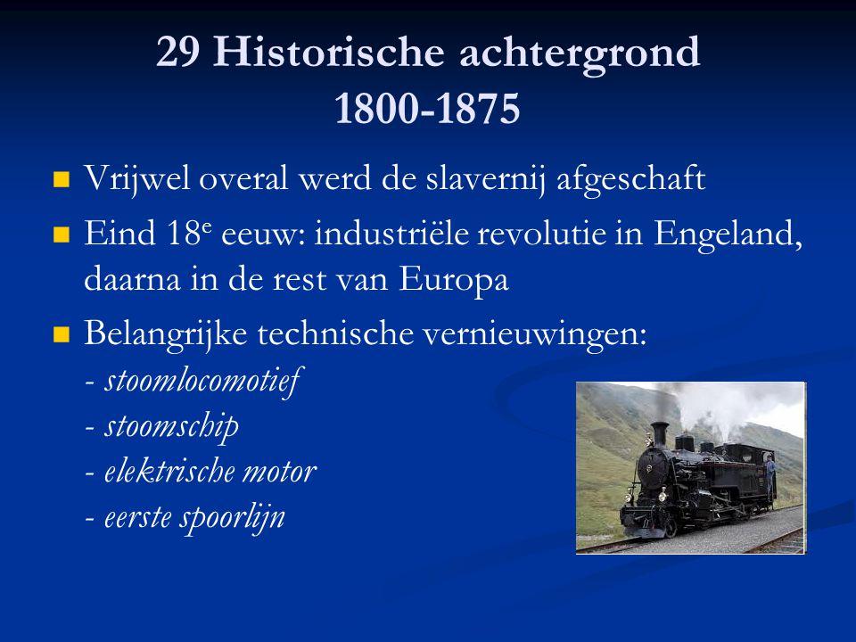 29 Historische achtergrond 1800-1875 Vrijwel overal werd de slavernij afgeschaft Eind 18 e eeuw: industriële revolutie in Engeland, daarna in de rest