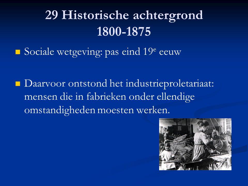 29 Historische achtergrond 1800-1875 Sociale wetgeving: pas eind 19 e eeuw Daarvoor ontstond het industrieproletariaat: mensen die in fabrieken onder