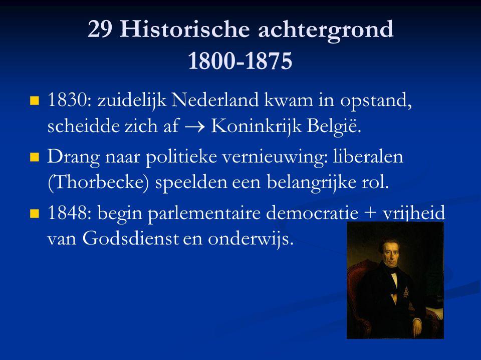 29 Historische achtergrond 1800-1875 1830: zuidelijk Nederland kwam in opstand, scheidde zich af  Koninkrijk België. Drang naar politieke vernieuwing