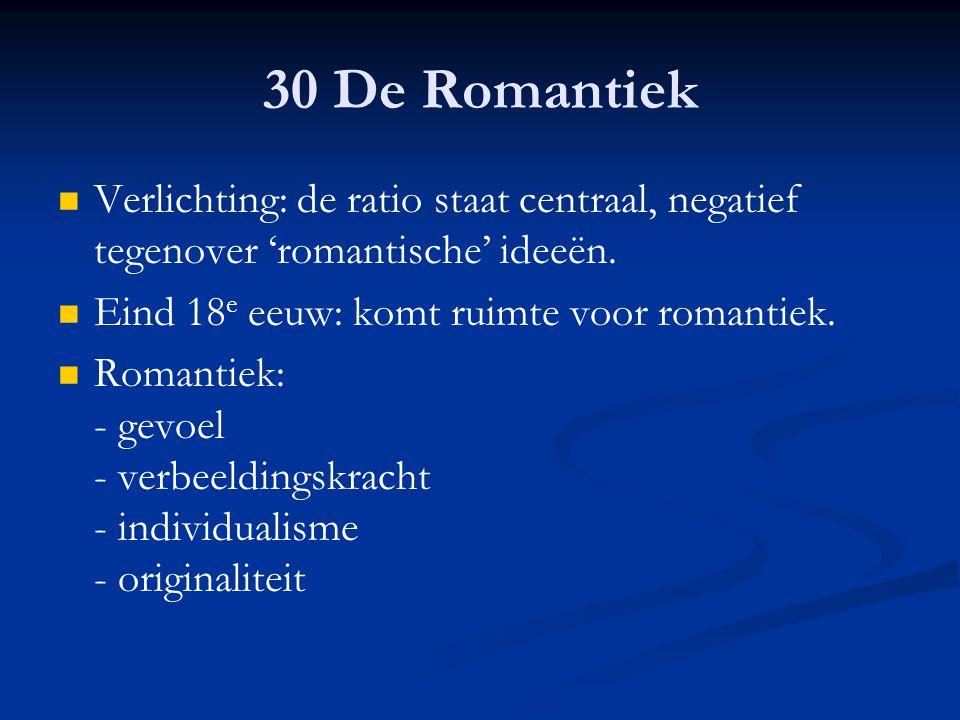 30 De Romantiek Verlichting: de ratio staat centraal, negatief tegenover 'romantische' ideeën. Eind 18 e eeuw: komt ruimte voor romantiek. Romantiek: