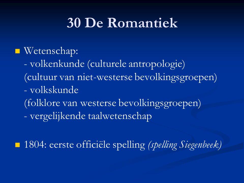 30 De Romantiek Wetenschap: - volkenkunde (culturele antropologie) (cultuur van niet-westerse bevolkingsgroepen) - volkskunde (folklore van westerse b