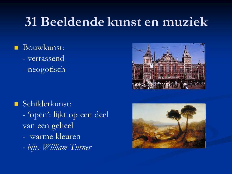 31 Beeldende kunst en muziek Bouwkunst: - verrassend - neogotisch Schilderkunst: - 'open': lijkt op een deel van een geheel - warme kleuren - bijv. Wi