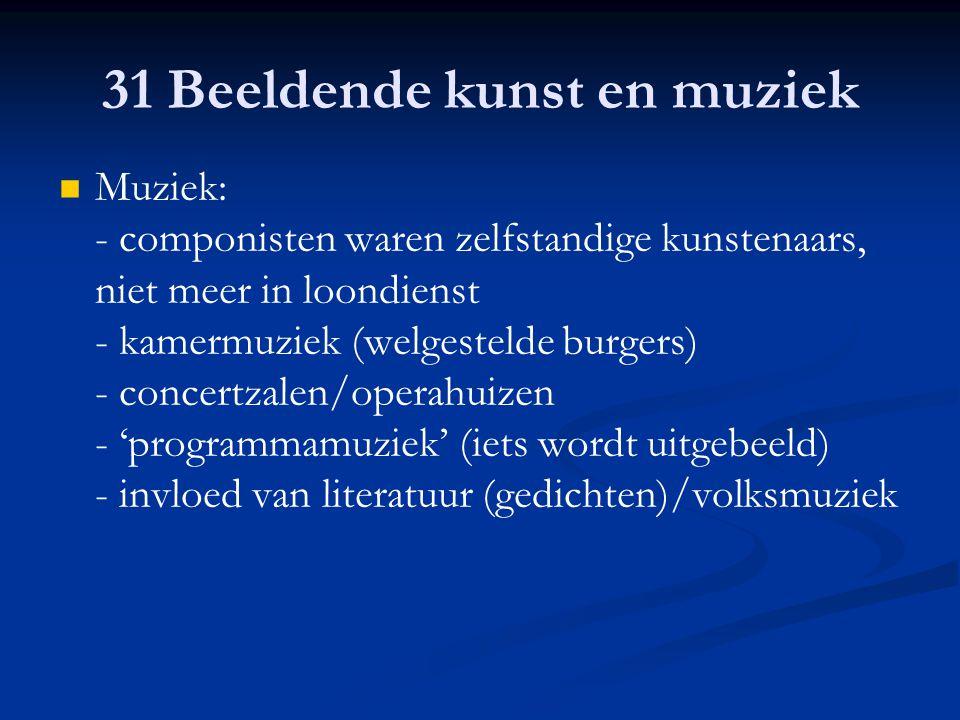 31 Beeldende kunst en muziek Muziek: - componisten waren zelfstandige kunstenaars, niet meer in loondienst - kamermuziek (welgestelde burgers) - conce