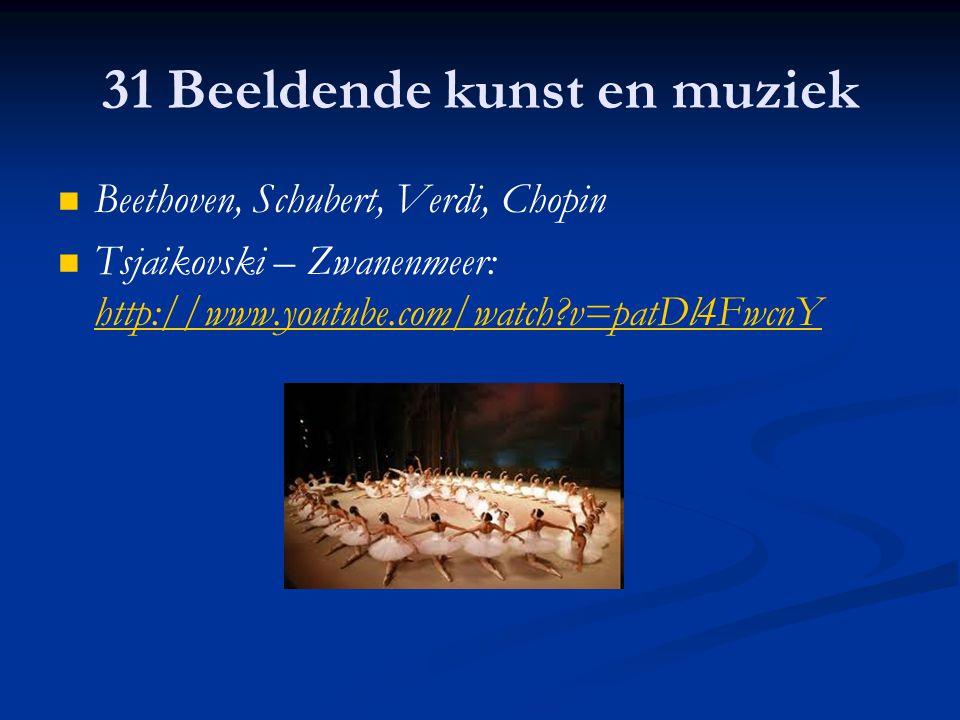 31 Beeldende kunst en muziek Beethoven, Schubert, Verdi, Chopin Tsjaikovski – Zwanenmeer: http://www.youtube.com/watch?v=patDl4FwcnY http://www.youtub
