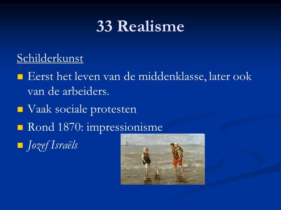 33 Realisme Schilderkunst Eerst het leven van de middenklasse, later ook van de arbeiders. Vaak sociale protesten Rond 1870: impressionisme Jozef Isra