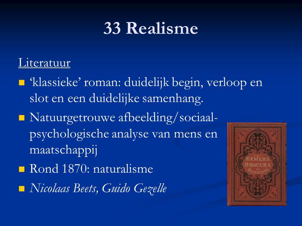 33 Realisme Literatuur 'klassieke' roman: duidelijk begin, verloop en slot en een duidelijke samenhang. Natuurgetrouwe afbeelding/sociaal- psychologis