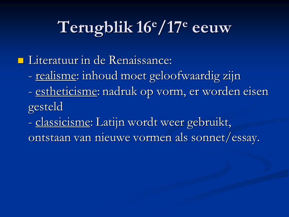 Terugblik 16 e /17 e eeuw Literatuur in de Renaissance: - realisme: inhoud moet geloofwaardig zijn - estheticisme: nadruk op vorm, er worden eisen ges