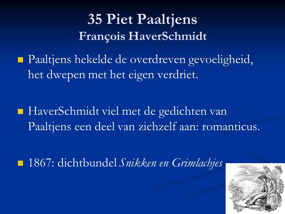 35 Piet Paaltjens François HaverSchmidt Paaltjens hekelde de overdreven gevoeligheid, het dwepen met het eigen verdriet. HaverSchmidt viel met de gedi