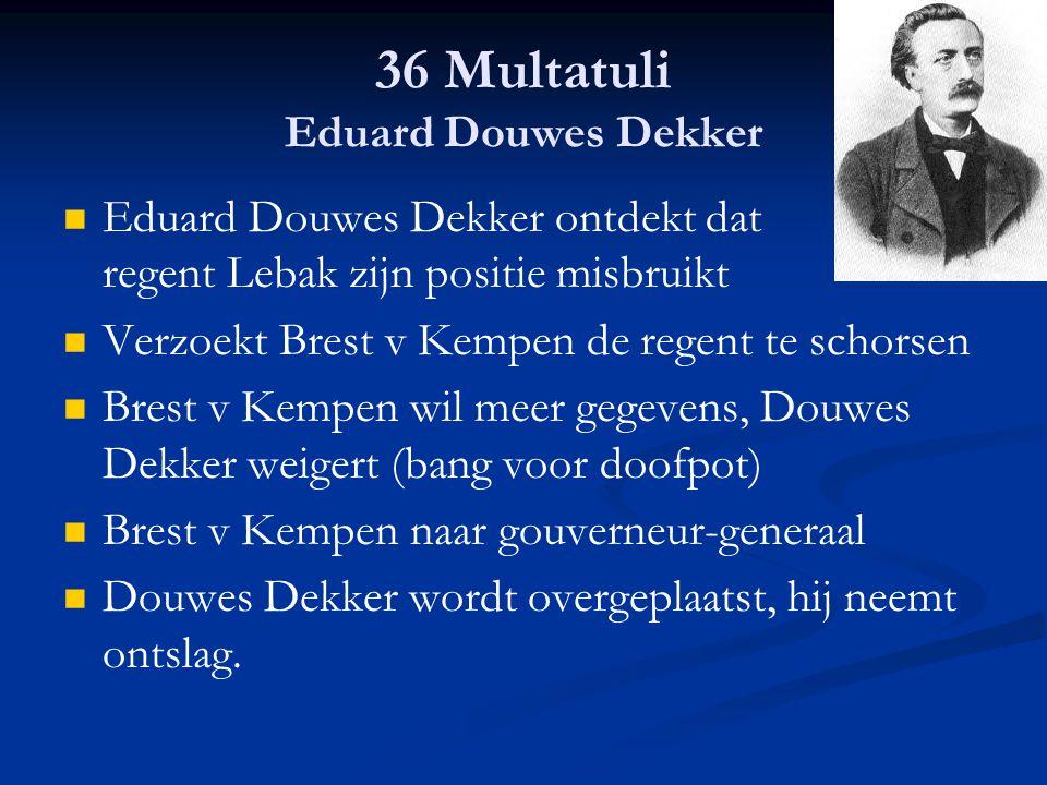36 Multatuli Eduard Douwes Dekker Eduard Douwes Dekker ontdekt dat regent Lebak zijn positie misbruikt Verzoekt Brest v Kempen de regent te schorsen B