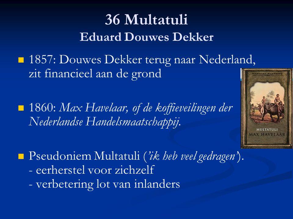 36 Multatuli Eduard Douwes Dekker 1857: Douwes Dekker terug naar Nederland, zit financieel aan de grond 1860: Max Havelaar, of de koffieveilingen der
