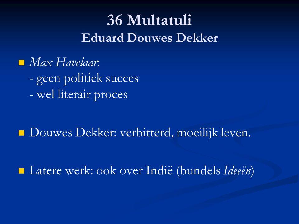 36 Multatuli Eduard Douwes Dekker Max Havelaar: - geen politiek succes - wel literair proces Douwes Dekker: verbitterd, moeilijk leven. Latere werk: o