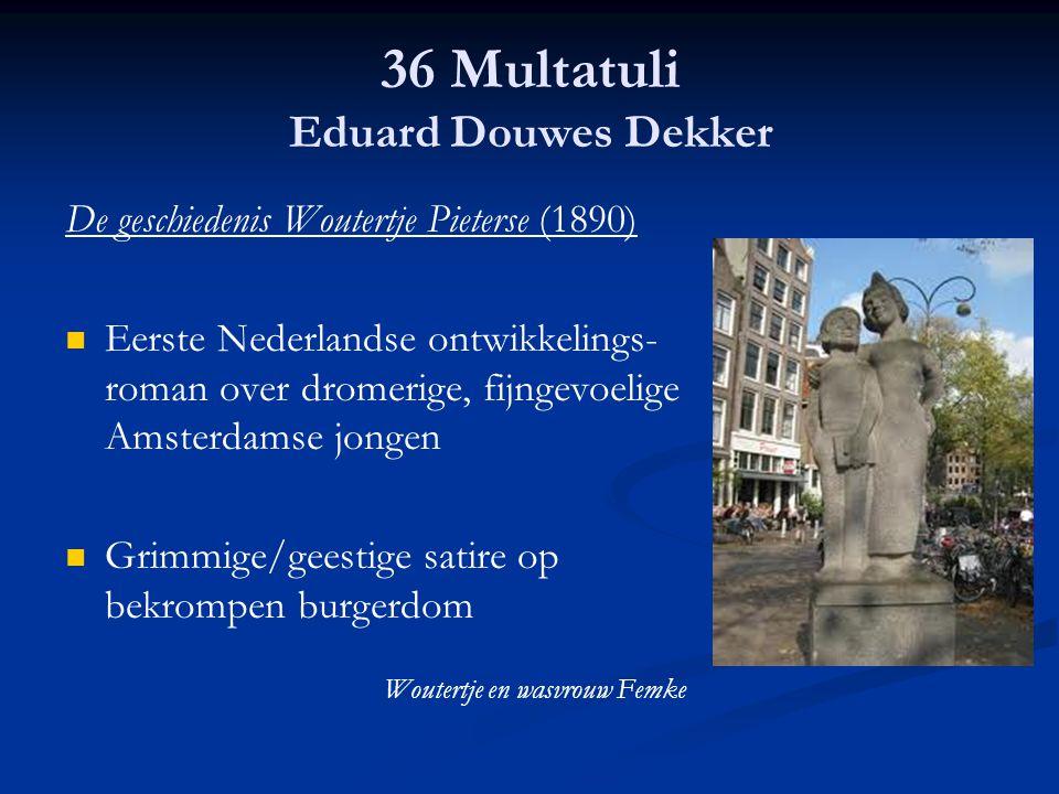 36 Multatuli Eduard Douwes Dekker De geschiedenis Woutertje Pieterse (1890) Eerste Nederlandse ontwikkelings- roman over dromerige, fijngevoelige Amst
