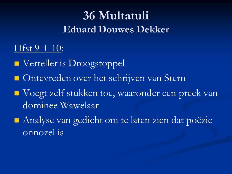 36 Multatuli Eduard Douwes Dekker Hfst 9 + 10: Verteller is Droogstoppel Ontevreden over het schrijven van Stern Voegt zelf stukken toe, waaronder een