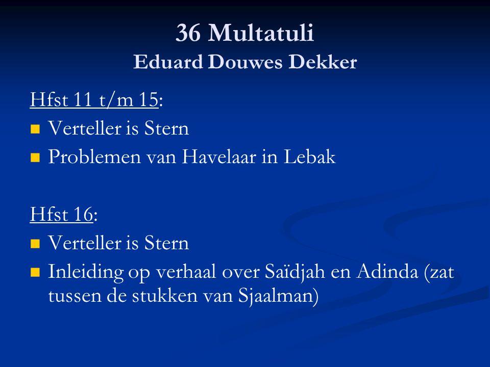 36 Multatuli Eduard Douwes Dekker Hfst 11 t/m 15: Verteller is Stern Problemen van Havelaar in Lebak Hfst 16: Verteller is Stern Inleiding op verhaal