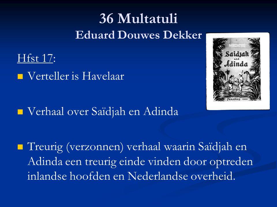 36 Multatuli Eduard Douwes Dekker Hfst 17: Verteller is Havelaar Verhaal over Saïdjah en Adinda Treurig (verzonnen) verhaal waarin Saïdjah en Adinda e