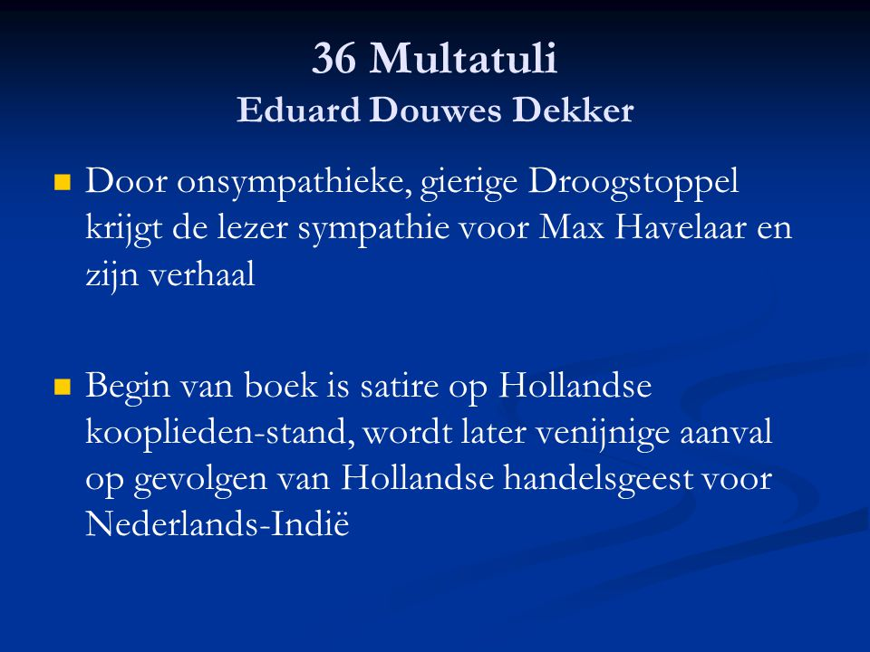 36 Multatuli Eduard Douwes Dekker Door onsympathieke, gierige Droogstoppel krijgt de lezer sympathie voor Max Havelaar en zijn verhaal Begin van boek