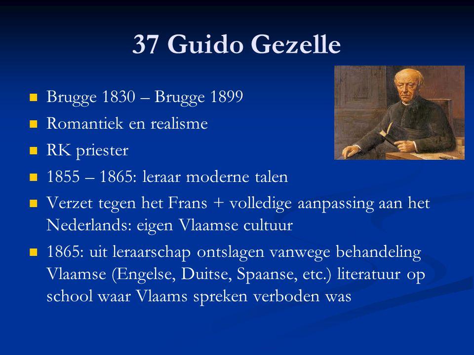 37 Guido Gezelle Brugge 1830 – Brugge 1899 Romantiek en realisme RK priester 1855 – 1865: leraar moderne talen Verzet tegen het Frans + volledige aanp