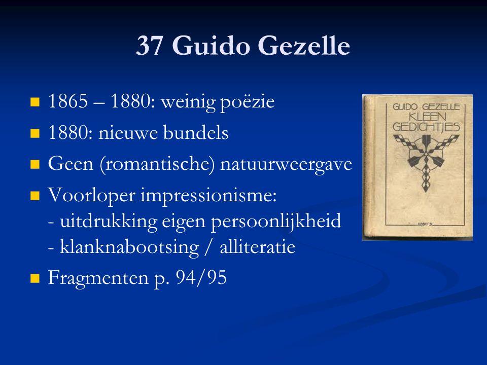 37 Guido Gezelle 1865 – 1880: weinig poëzie 1880: nieuwe bundels Geen (romantische) natuurweergave Voorloper impressionisme: - uitdrukking eigen perso