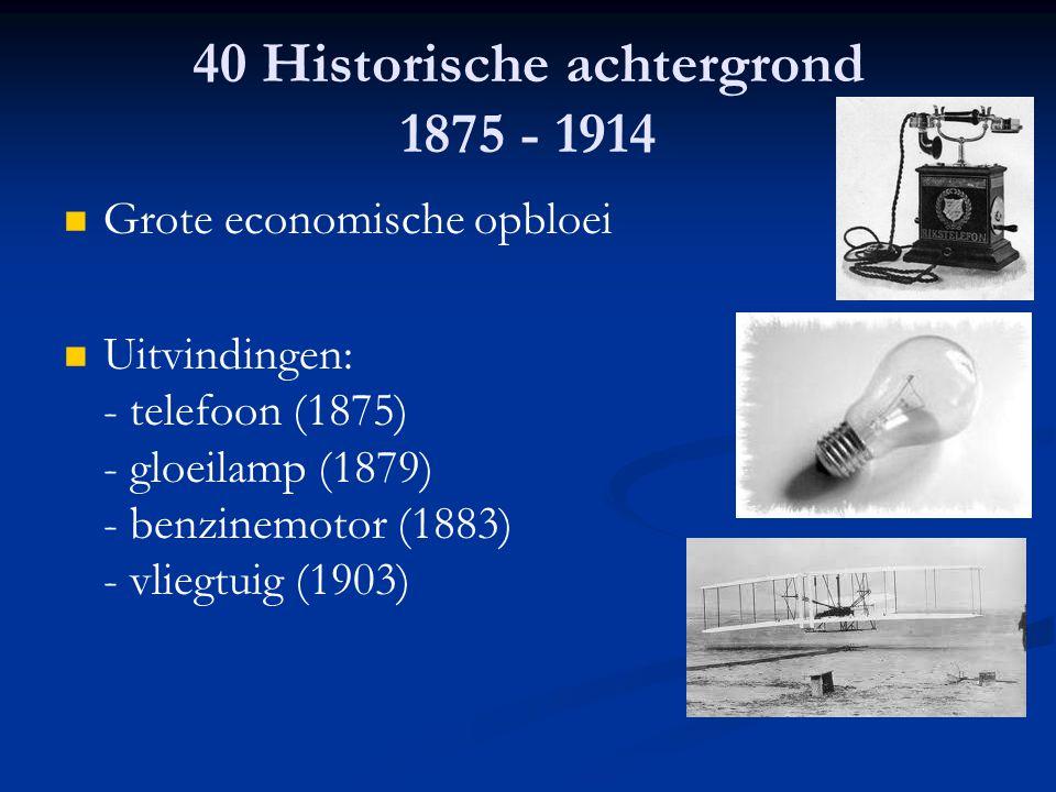 40 Historische achtergrond 1875 - 1914 Grote economische opbloei Uitvindingen: - telefoon (1875) - gloeilamp (1879) - benzinemotor (1883) - vliegtuig