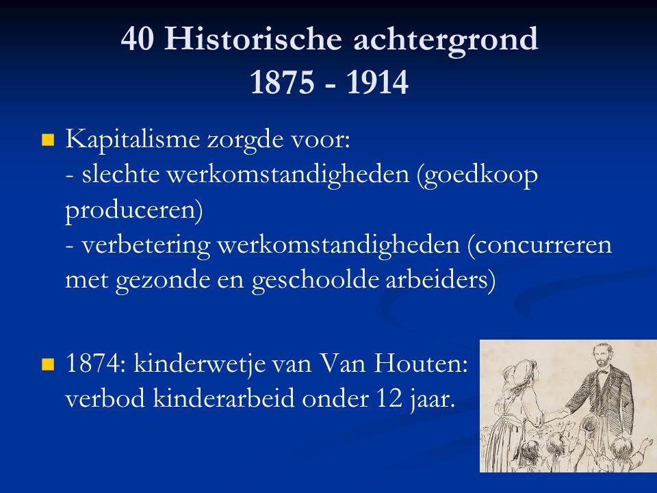 40 Historische achtergrond 1875 - 1914 Kapitalisme zorgde voor: - slechte werkomstandigheden (goedkoop produceren) - verbetering werkomstandigheden (c