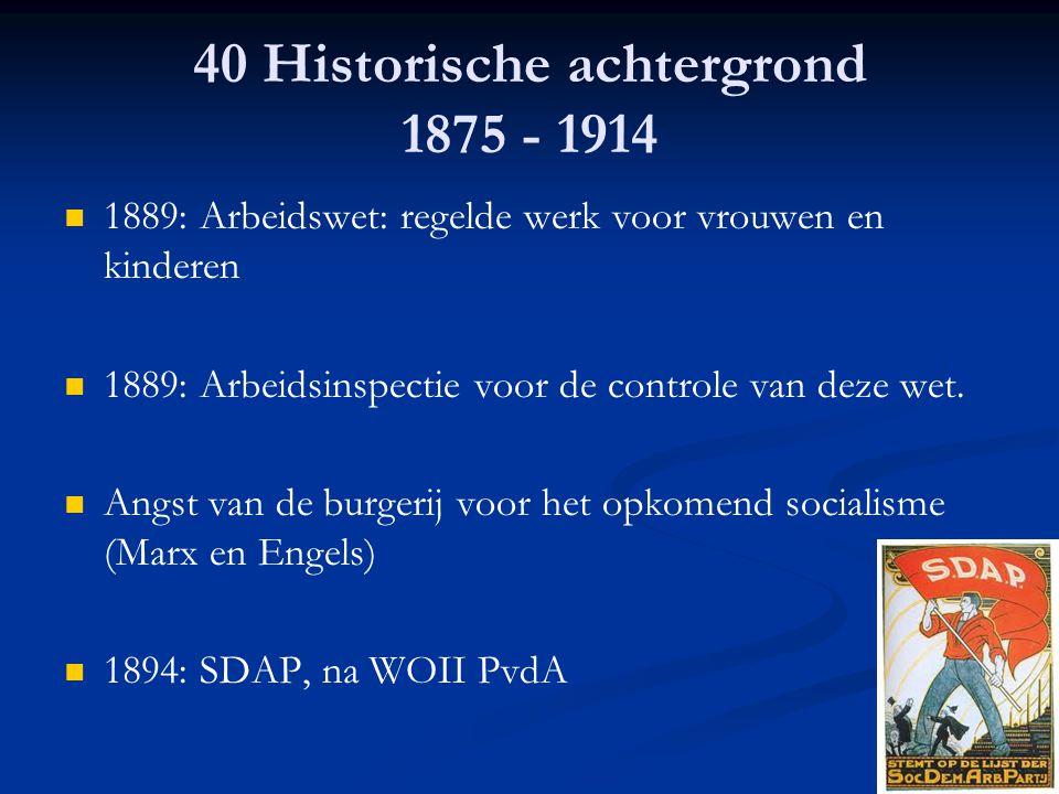 40 Historische achtergrond 1875 - 1914 1889: Arbeidswet: regelde werk voor vrouwen en kinderen 1889: Arbeidsinspectie voor de controle van deze wet. A