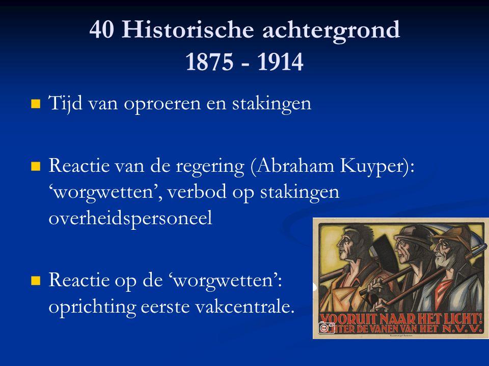 40 Historische achtergrond 1875 - 1914 Tijd van oproeren en stakingen Reactie van de regering (Abraham Kuyper): 'worgwetten', verbod op stakingen over