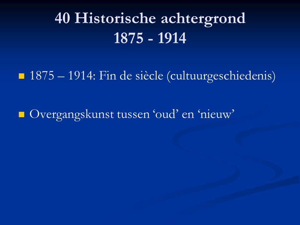 40 Historische achtergrond 1875 - 1914 1875 – 1914: Fin de siècle (cultuurgeschiedenis) Overgangskunst tussen 'oud' en 'nieuw'