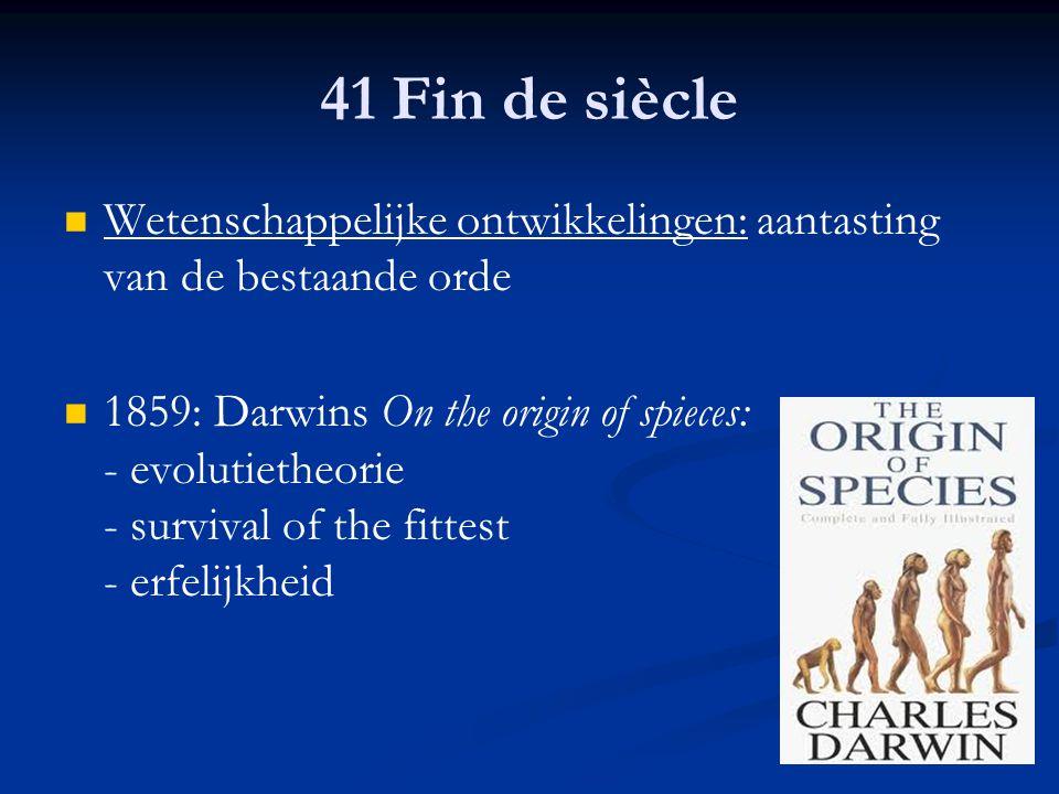 41 Fin de siècle Wetenschappelijke ontwikkelingen: aantasting van de bestaande orde 1859: Darwins On the origin of spieces: - evolutietheorie - surviv