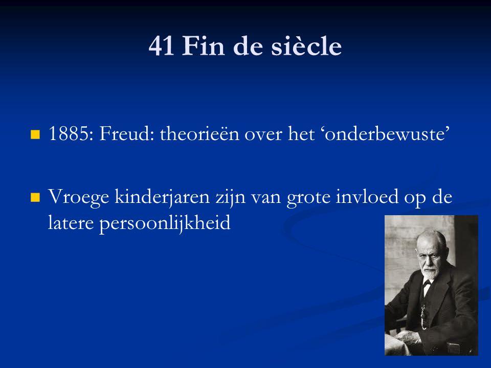 41 Fin de siècle 1885: Freud: theorieën over het 'onderbewuste' Vroege kinderjaren zijn van grote invloed op de latere persoonlijkheid