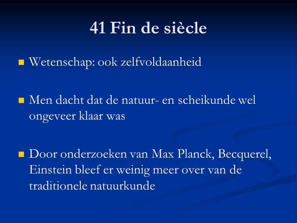41 Fin de siècle Wetenschap: ook zelfvoldaanheid Men dacht dat de natuur- en scheikunde wel ongeveer klaar was Door onderzoeken van Max Planck, Becque