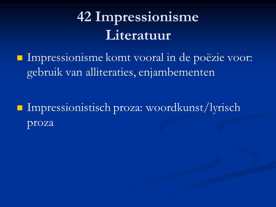 42 Impressionisme Literatuur Impressionisme komt vooral in de poëzie voor: gebruik van alliteraties, enjambementen Impressionistisch proza: woordkunst