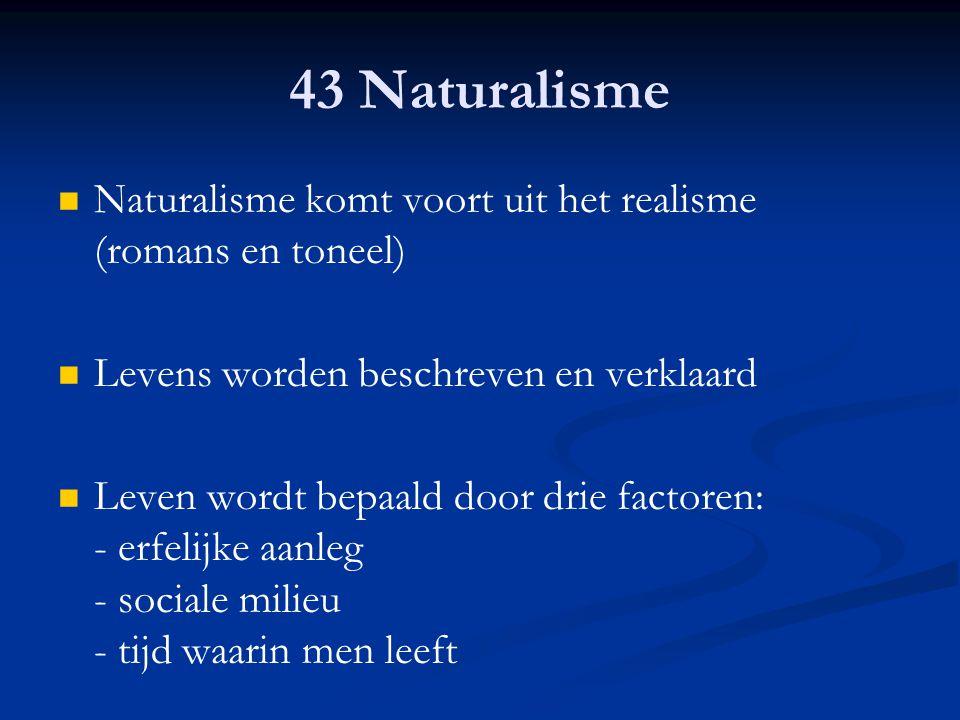 43 Naturalisme Naturalisme komt voort uit het realisme (romans en toneel) Levens worden beschreven en verklaard Leven wordt bepaald door drie factoren