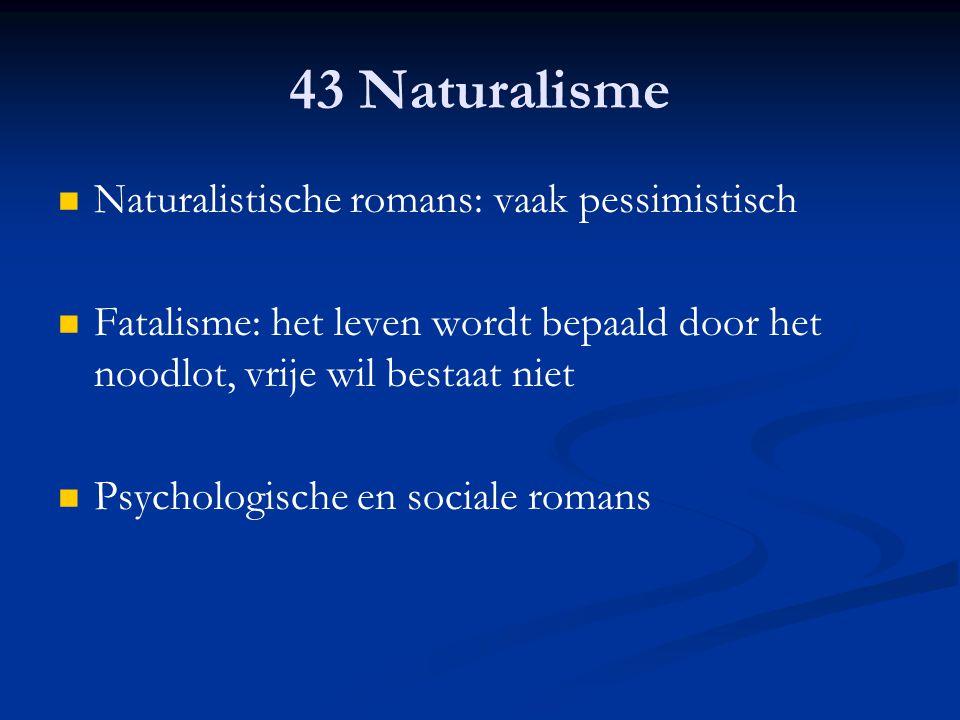 43 Naturalisme Naturalistische romans: vaak pessimistisch Fatalisme: het leven wordt bepaald door het noodlot, vrije wil bestaat niet Psychologische e
