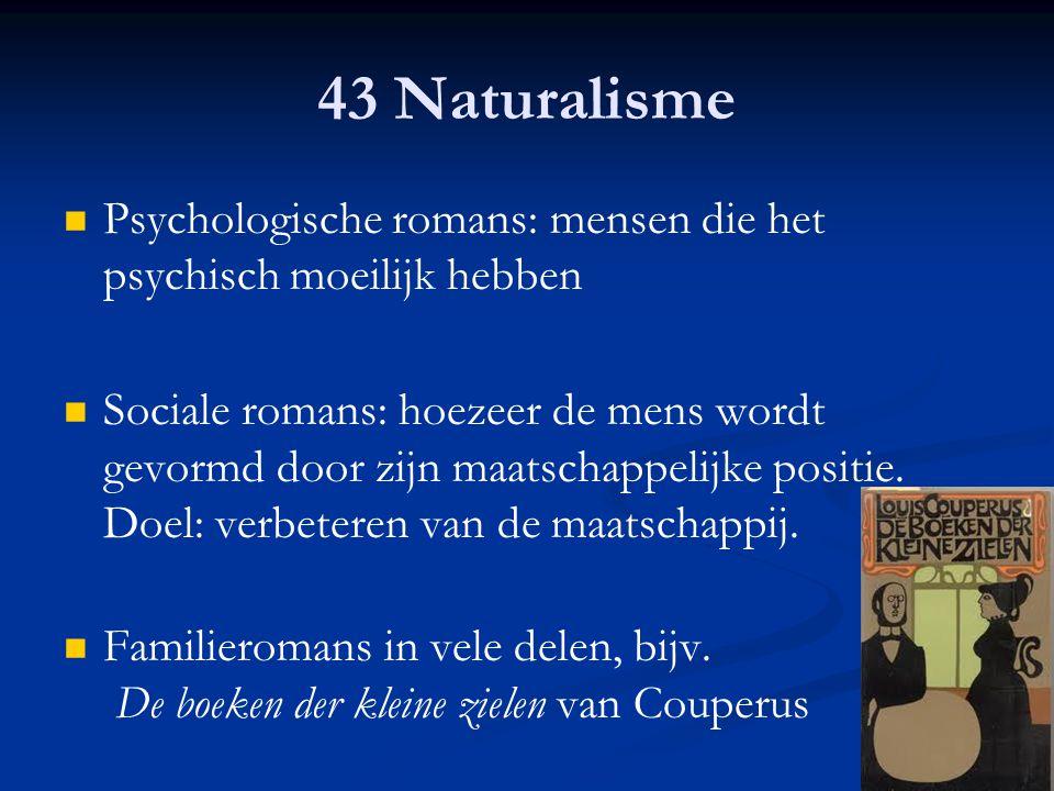 43 Naturalisme Psychologische romans: mensen die het psychisch moeilijk hebben Sociale romans: hoezeer de mens wordt gevormd door zijn maatschappelijk