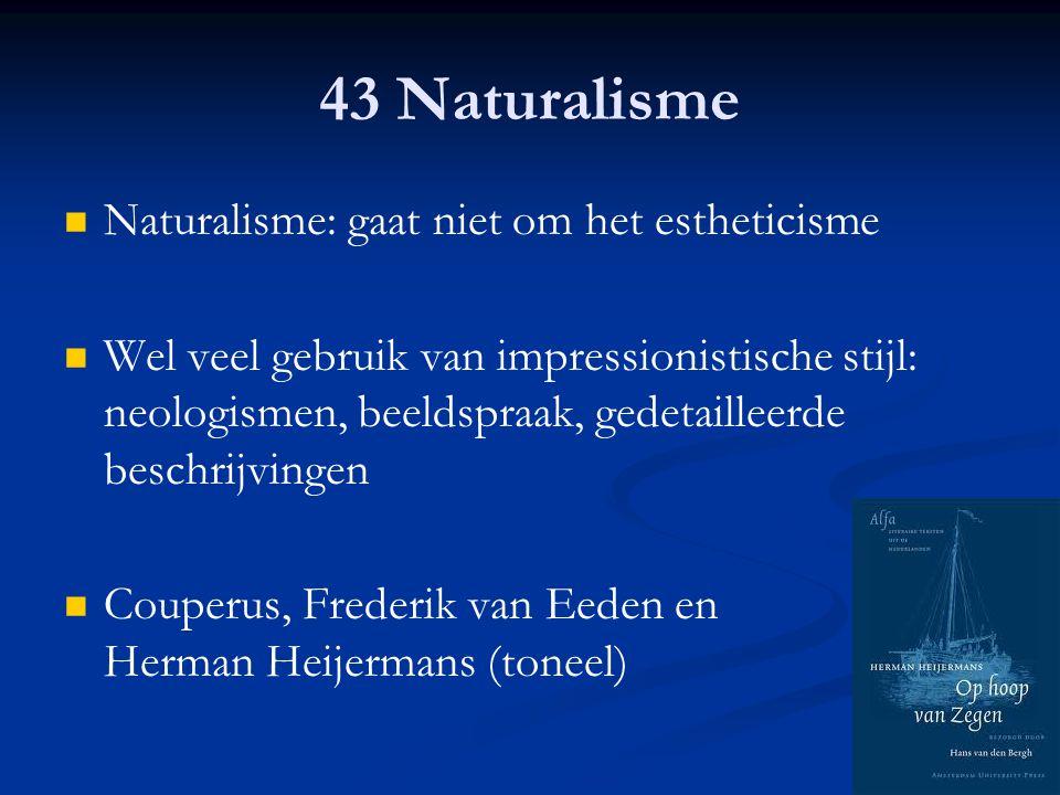 43 Naturalisme Naturalisme: gaat niet om het estheticisme Wel veel gebruik van impressionistische stijl: neologismen, beeldspraak, gedetailleerde besc