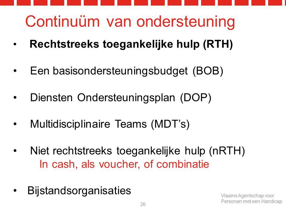 Continuüm van ondersteuning Rechtstreeks toegankelijke hulp (RTH) Een basisondersteuningsbudget (BOB) Diensten Ondersteuningsplan (DOP) Multidisciplinaire Teams (MDT's) Niet rechtstreeks toegankelijke hulp (nRTH) In cash, als voucher, of combinatie Bijstandsorganisaties 26 Vlaams Agentschap voor Personen met een Handicap