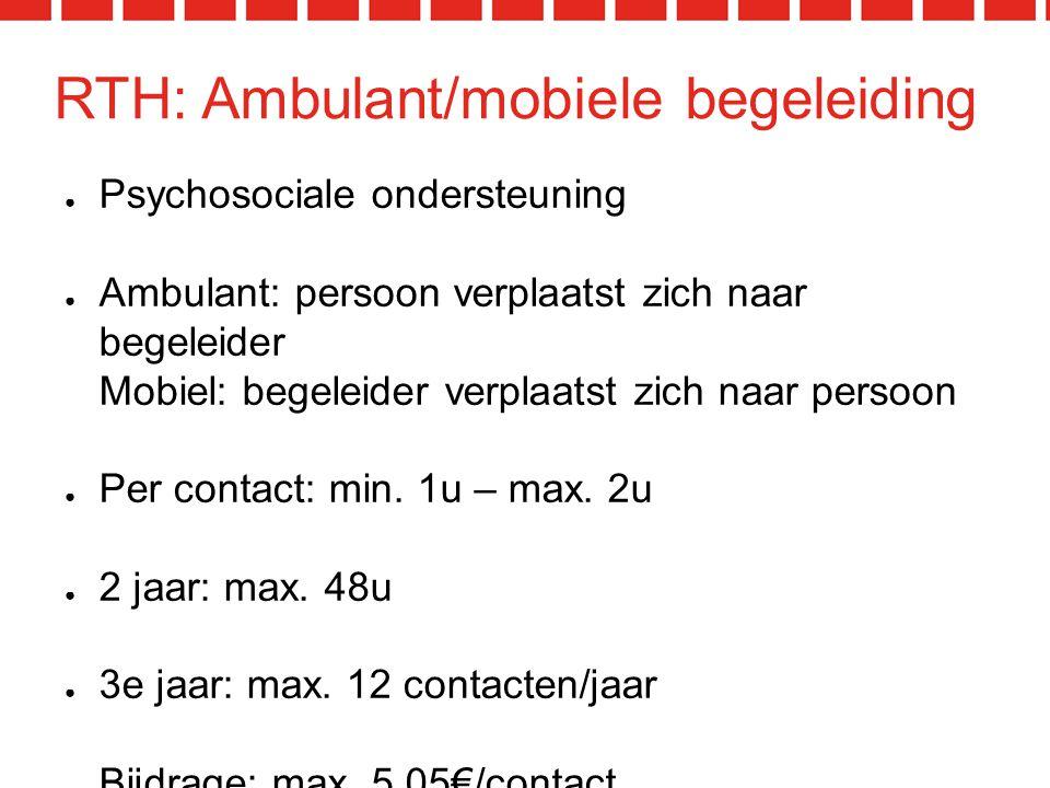 RTH: Ambulant/mobiele begeleiding ● Psychosociale ondersteuning ● Ambulant: persoon verplaatst zich naar begeleider Mobiel: begeleider verplaatst zich naar persoon ● Per contact: min.