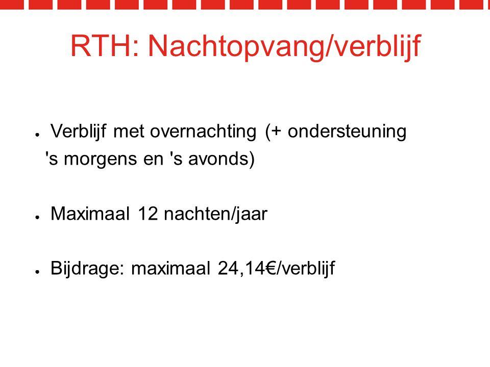 RTH: Nachtopvang/verblijf ● Verblijf met overnachting (+ ondersteuning s morgens en s avonds) ● Maximaal 12 nachten/jaar ● Bijdrage: maximaal 24,14€/verblijf