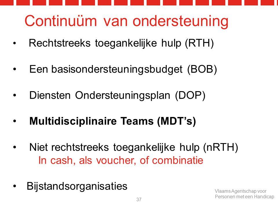 Continuüm van ondersteuning Rechtstreeks toegankelijke hulp (RTH) Een basisondersteuningsbudget (BOB) Diensten Ondersteuningsplan (DOP) Multidisciplinaire Teams (MDT's) Niet rechtstreeks toegankelijke hulp (nRTH) In cash, als voucher, of combinatie Bijstandsorganisaties 37 Vlaams Agentschap voor Personen met een Handicap