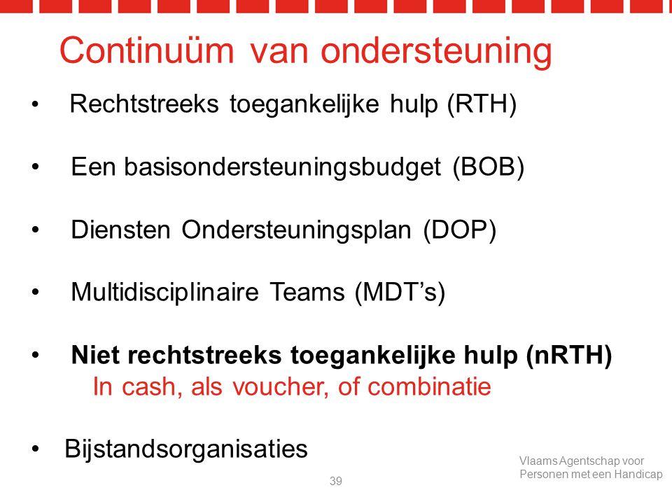 Continuüm van ondersteuning Rechtstreeks toegankelijke hulp (RTH) Een basisondersteuningsbudget (BOB) Diensten Ondersteuningsplan (DOP) Multidisciplinaire Teams (MDT's) Niet rechtstreeks toegankelijke hulp (nRTH) In cash, als voucher, of combinatie Bijstandsorganisaties 39 Vlaams Agentschap voor Personen met een Handicap