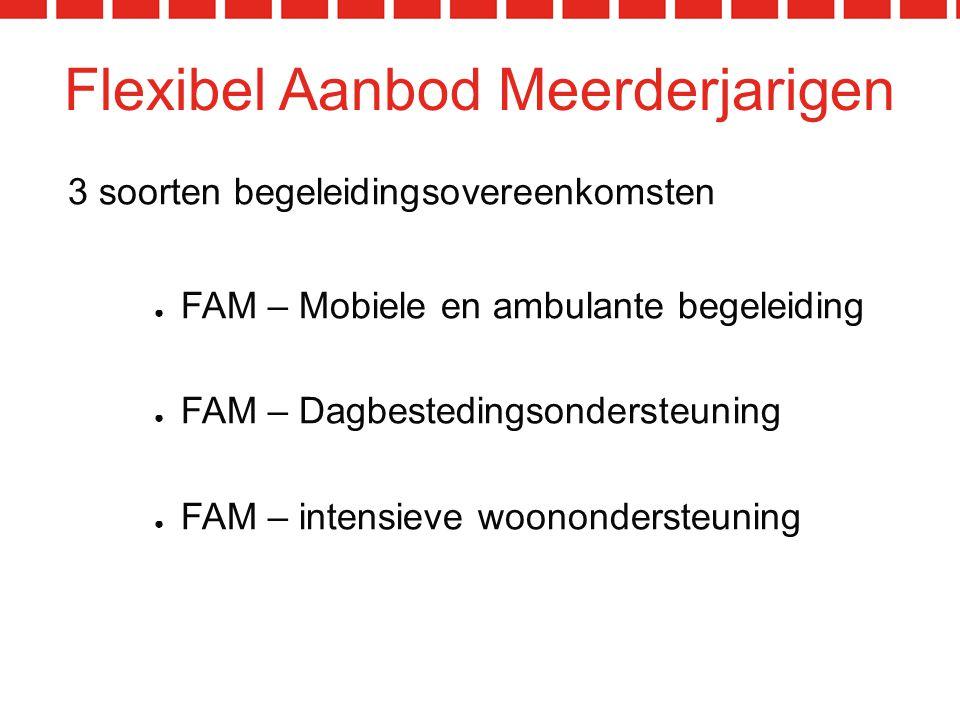 Flexibel Aanbod Meerderjarigen 3 soorten begeleidingsovereenkomsten ● FAM – Mobiele en ambulante begeleiding ● FAM – Dagbestedingsondersteuning ● FAM – intensieve woonondersteuning