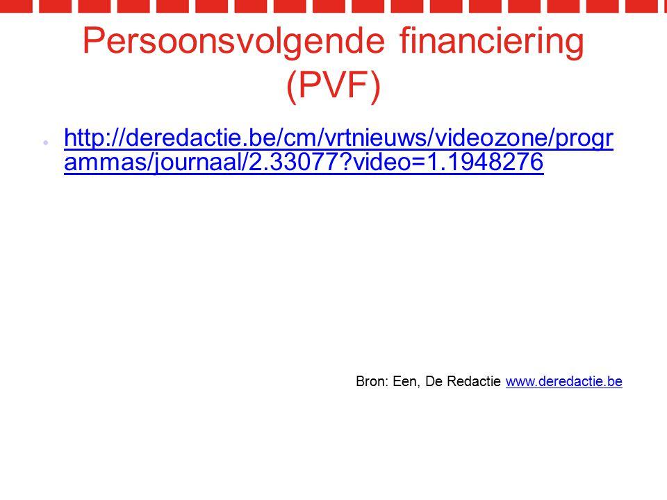 Persoonsvolgende financiering (PVF) ● http://deredactie.be/cm/vrtnieuws/videozone/progr ammas/journaal/2.33077?video=1.1948276 http://deredactie.be/cm/vrtnieuws/videozone/progr ammas/journaal/2.33077?video=1.1948276 Bron: Een, De Redactie www.deredactie.bewww.deredactie.be