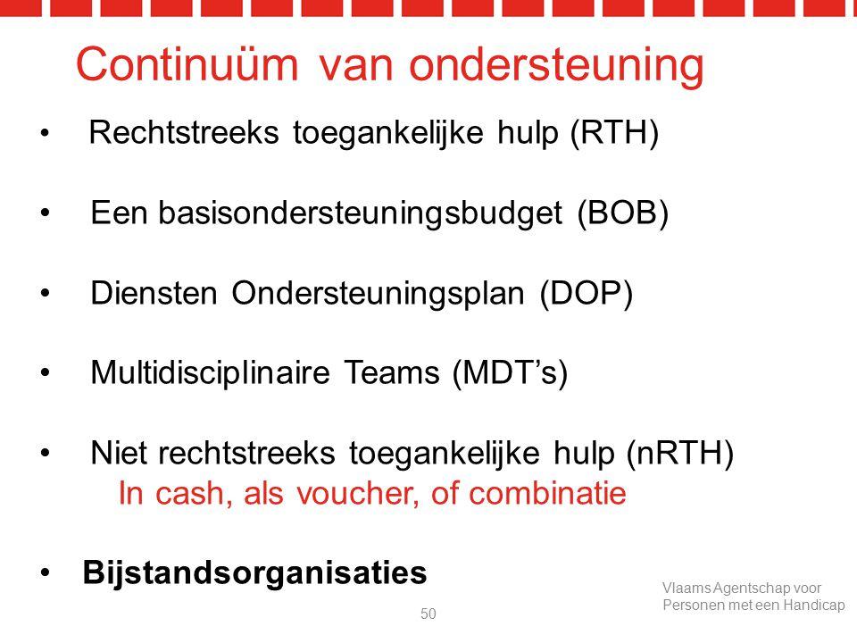 Continuüm van ondersteuning Rechtstreeks toegankelijke hulp (RTH) Een basisondersteuningsbudget (BOB) Diensten Ondersteuningsplan (DOP) Multidisciplinaire Teams (MDT's) Niet rechtstreeks toegankelijke hulp (nRTH) In cash, als voucher, of combinatie Bijstandsorganisaties 50 Vlaams Agentschap voor Personen met een Handicap